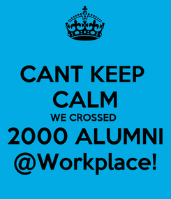 Poster: CANT KEEP  CALM WE CROSSED  2000 ALUMNI @Workplace!
