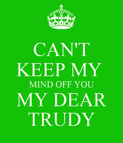 Poster: CAN'T KEEP MY  MIND OFF YOU MY DEAR TRUDY
