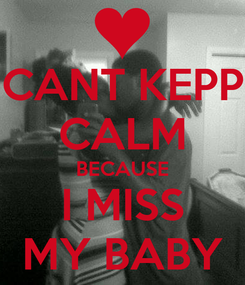Poster: CANT KEPP CALM BECAUSE I MISS MY BABY