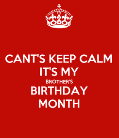 Poster: CANT'S KEEP CALM IT'S MY BROTHER'S BIRTHDAY MONTH