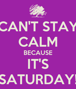 Poster: CAN'T STAY CALM BECAUSE IT'S SATURDAY!