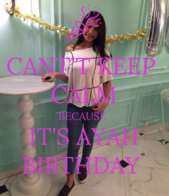 Poster: CANT'T KEEP  CALM BECAUSE  IT'S AYAH BIRTHDAY