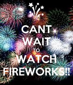 Poster: CANT WAIT TO WATCH FIREWORKS!!