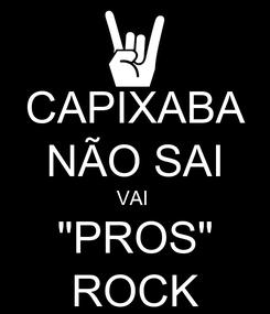 """Poster: CAPIXABA NÃO SAI VAI  """"PROS"""" ROCK"""
