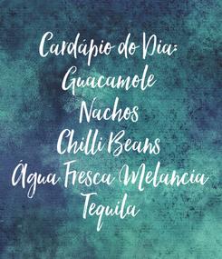 Poster: Cardápio do Dia: Guacamole Nachos Chilli Beans Água Fresca Melancia Tequila