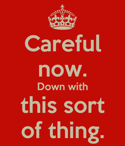 Poster: Careful now. Down with this sort of thing.