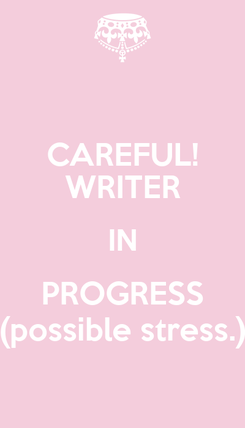 Poster: CAREFUL! WRITER IN PROGRESS (possible stress.)