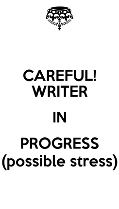 Poster: CAREFUL! WRITER IN PROGRESS (possible stress)