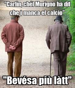 """Poster: """"Carlìn, chél Murìgno ha dìt che j manca el calcio"""" """"Bevésa più làtt"""""""