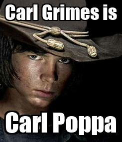 Poster: Carl Grimes is Carl Poppa
