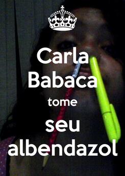 Poster: Carla Babaca tome seu albendazol