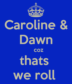 Poster: Caroline & Dawn    coz thats  we roll