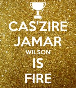 Poster: CAS'ZIRE JAMAR WILSON IS FIRE