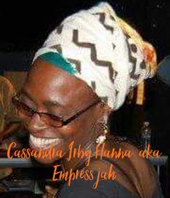Poster:      Cassandra Irby Hanna  aka Empress jah