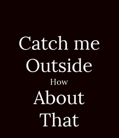 Poster: Catch me Outside How About That