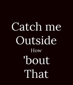 Poster: Catch me Outside How 'bout That