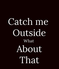 Poster: Catch me  Outside What  About That