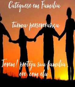 Poster: Catequese em Família       turma: perseverança    Jovem! proteja sua família , ore  com ela .