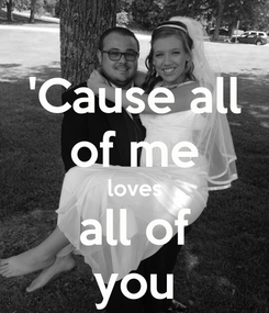 Poster: 'Cause all of me loves all of you