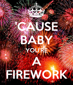 Poster: 'CAUSE BABY YOU'RE A FIREWORK
