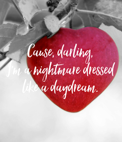 Poster: Cause, darling, I'm a nightmare dressed like a daydream.