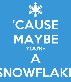 Poster: 'CAUSE MAYBE YOU'RE A SNOWFLAKE