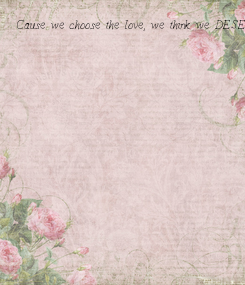 Poster: Cause we choose the love, we think we DESERVE.