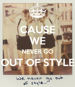 Poster: CAUSE WE NEVER GO OUT OF STYLE