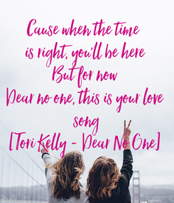 Poster: Cause when the time  is right, you'll be here But for now Dear no one, this is your love  song [Tori Kelly - Dear No One]