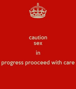 Poster: caution sex in progress prooceed with care