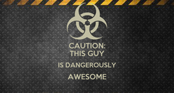 Poster: CAUTION: THIS GUY IS DANGEROUSLY AWESOME