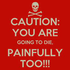 Poster: CAUTION: YOU ARE GOING TO DIE, PAINFULLY TOO!!!