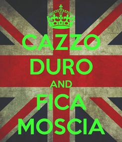Poster: CAZZO DURO AND FICA MOSCIA
