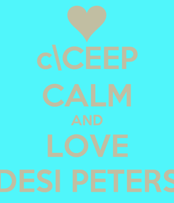 Poster: c\CEEP CALM AND LOVE DESI PETERS
