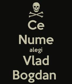 Poster: Ce Nume alegi Vlad Bogdan