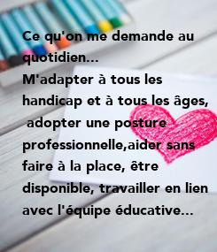 Poster: Ce qu'on me demande au quotidien... M'adapter à tous les   handicap et à tous les âges,  adopter une posture  professionnelle,aider sans  faire à la place, être  disponible, travailler en lien  avec
