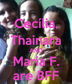 Poster: Cecília, Thainara AND Maria F. are BFF