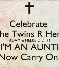 Poster: Celebrate  The Twins R Here ADAM & MELISS DID IT! I'M AN AUNTI Now Carry On!
