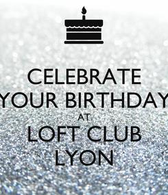 Poster: CELEBRATE YOUR BIRTHDAY AT LOFT CLUB LYON
