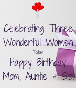 Poster: Celebrating Three Wonderful Women Today! Happy Birthday Mom, Auntie & Sis!