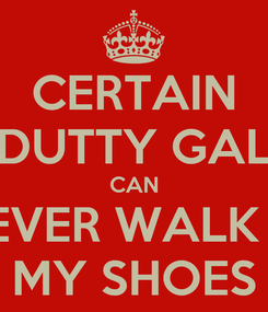 Poster: CERTAIN DUTTY GAL CAN NEVER WALK IN MY SHOES