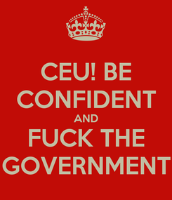 Poster: CEU! BE CONFIDENT AND FUCK THE GOVERNMENT