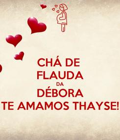 Poster: CHÁ DE  FLAUDA DA DÉBORA TE AMAMOS THAYSE!