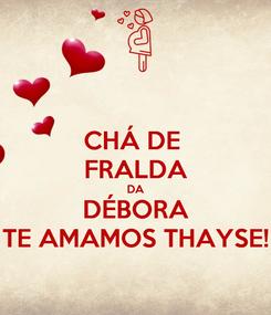 Poster: CHÁ DE  FRALDA DA DÉBORA TE AMAMOS THAYSE!