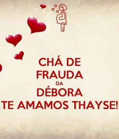 Poster: CHÁ DE FRAUDA DA DÉBORA TE AMAMOS THAYSE!