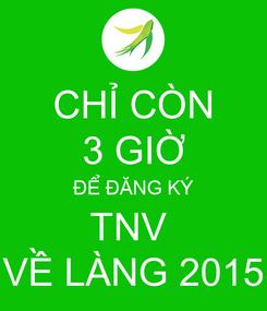 Poster: CHỈ CÒN 3 GIỜ ĐỂ ĐĂNG KÝ TNV  VỀ LÀNG 2015