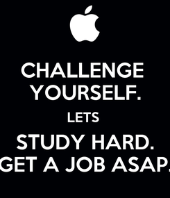 Poster: CHALLENGE  YOURSELF. LETS  STUDY HARD. GET A JOB ASAP.