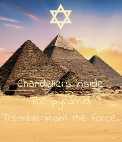Poster:   Chandeliers inside The pyramid, Tremble from the force.