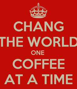 Poster: CHANG THE WORLD ONE  COFFEE AT A TIME