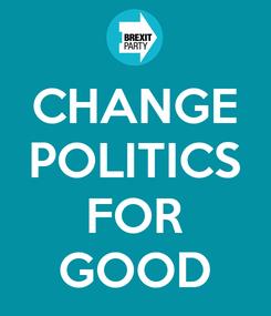 Poster: CHANGE POLITICS  FOR GOOD